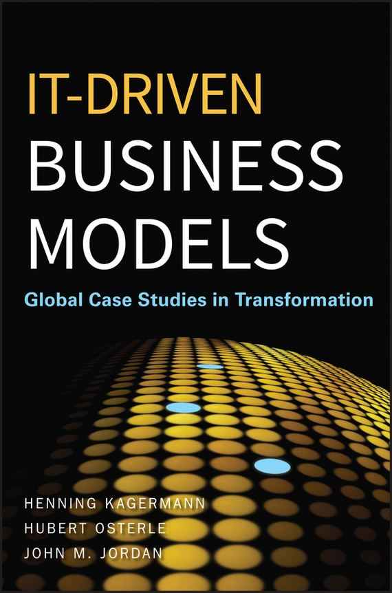 Henning  Kagermann IT-Driven Business Models. Global Case Studies in Transformation bart baesens profit driven business analytics