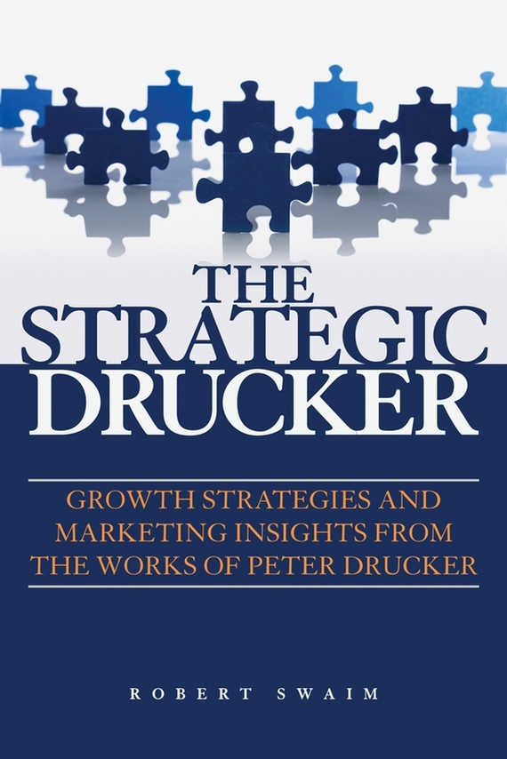 Robert Swaim W. The Strategic Drucker. Growth Strategies and Marketing Insights from the Works of Peter Drucker marketing strategies and performance of agricultural marketing firms