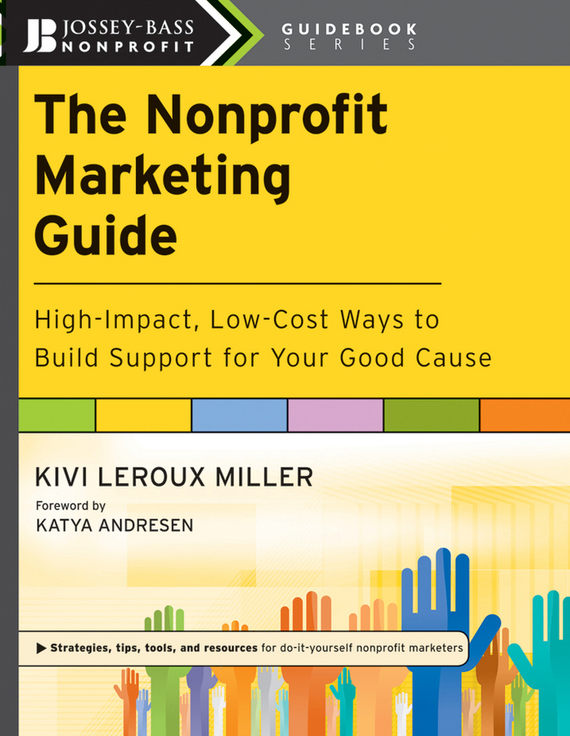 Katya  Andresen The Nonprofit Marketing Guide. High-Impact, Low-Cost Ways to Build Support for Your Good Cause marketing strategies and performance of agricultural marketing firms