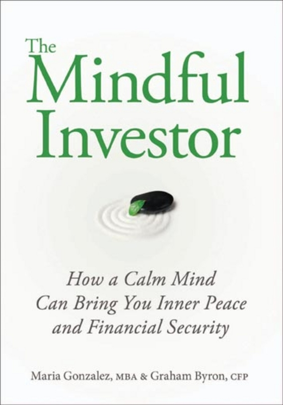 Maria  Gonzalez The Mindful Investor. How a Calm Mind Can Bring You Inner Peace and Financial Security veronica larsson how tobring awoman to