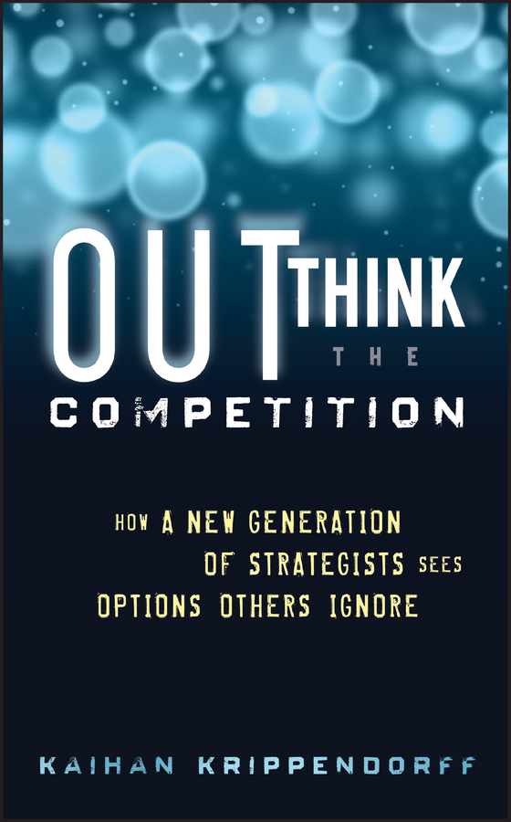Kaihan  Krippendorff Outthink the Competition. How a New Generation of Strategists Sees Options Others Ignore