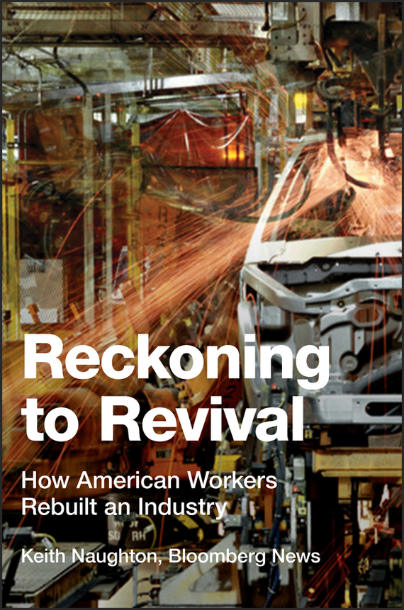 Keith  Naughton Reckoning to Revival. How American Workers Rebuilt an Industry lavi mohan r the impact of ifrs on industry