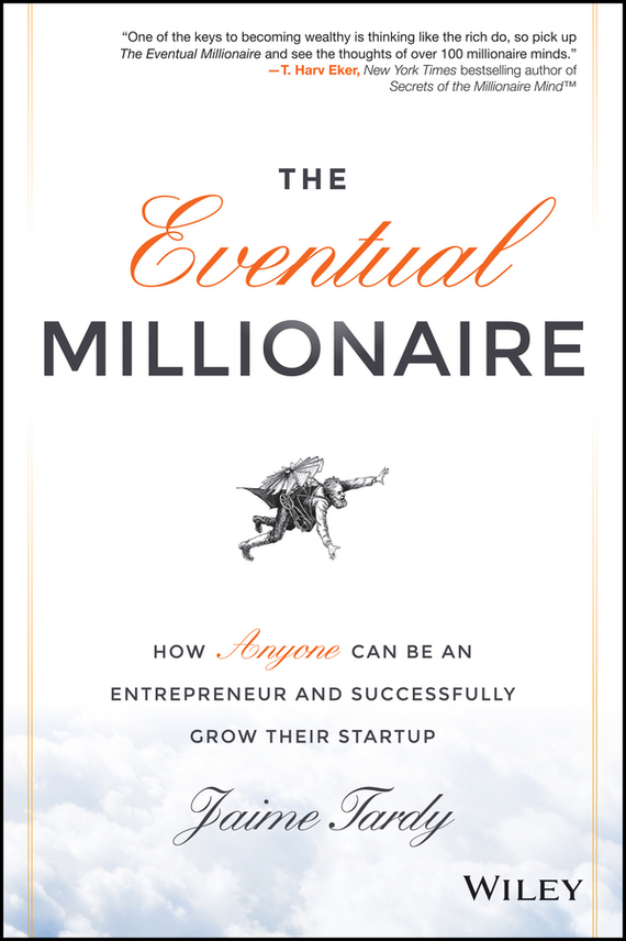 Dan Miller The Eventual Millionaire. How Anyone Can Be an Entrepreneur and Successfully Grow Their Startup ISBN: 9781118674871 stephen weiss l the big win learning from the legends to become a more successful investor