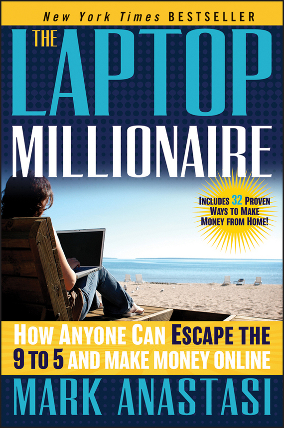 Mark Anastasi The Laptop Millionaire. How Anyone Can Escape the 9 to 5 and Make Money Online