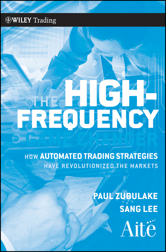 Paul  Zubulake The High Frequency Game Changer. How Automated Trading Strategies Have Revolutionized the Markets irene  aldridge high frequency trading