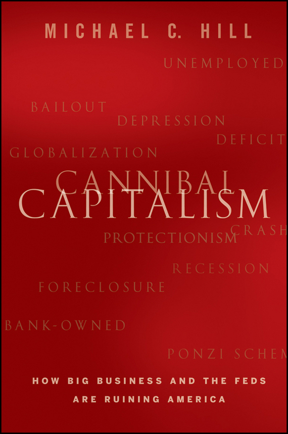 Michael Hill C. Cannibal Capitalism. How Big Business and The Feds Are Ruining America capitalism and catastrophe