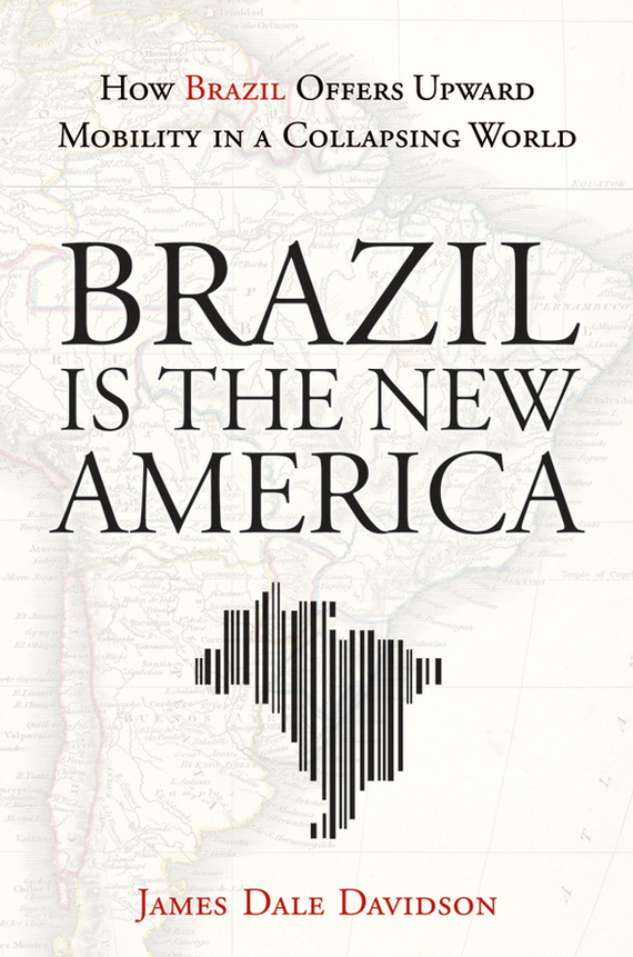 James Davidson Dale Brazil Is the New America. How Brazil Offers Upward Mobility in a Collapsing World richard rohr falling upward a spirituality for the two halves of life