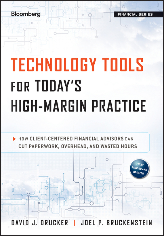 Joel Bruckenstein P. Technology Tools for Today's High-Margin Practice. How Client-Centered Financial Advisors Can Cut Paperwork, Overhead, and Wasted Hours david sr grau succession planning for financial advisors building an enduring business