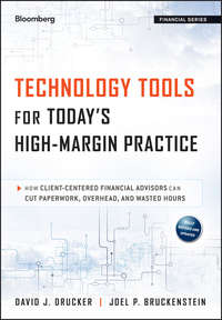 Joel Bruckenstein P. - Technology Tools for Today's High-Margin Practice. How Client-Centered Financial Advisors Can Cut Paperwork, Overhead, and Wasted Hours
