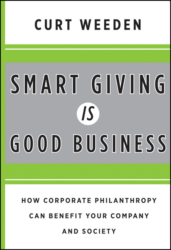 Curt Weeden Smart Giving Is Good Business. How Corporate Philanthropy Can Benefit Your Company and Society corporate governance and firm value