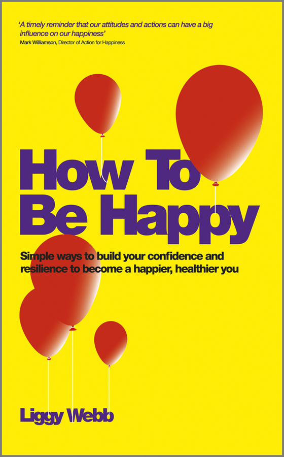 Liggy Webb How To Be Happy. How Developing Your Confidence, Resilience, Appreciation and Communication Can Lead to a Happier, Healthier You ISBN: 9780857083418 sell or be sold how to get your way in business and in life