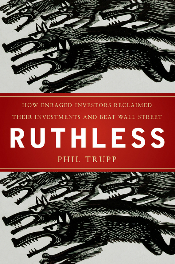 Phil Trupp Ruthless. How Enraged Investors Reclaimed Their Investments and Beat Wall Street ISBN: 9780470910948