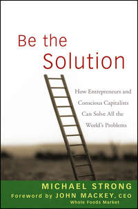John  Mackey - Be the Solution. How Entrepreneurs and Conscious Capitalists Can Solve All the World's Problems