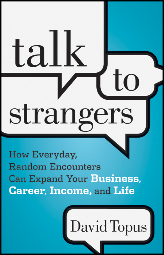 David  Topus Talk to Strangers. How Everyday, Random Encounters Can Expand Your Business, Career, Income, and Life dan pallotta charity case how the nonprofit community can stand up for itself and really change the world