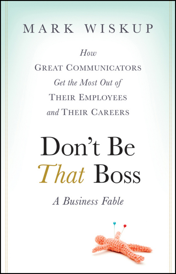 Mark Wiskup Don't Be That Boss. How Great Communicators Get the Most Out of Their Employees and Their Careers