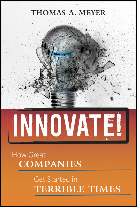 Thomas Meyer A. Innovate!. How Great Companies Get Started in Terrible Times madhavan ramanujam monetizing innovation how smart companies design the product around the price