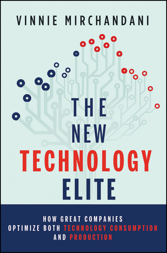 Vinnie  Mirchandani The New Technology Elite. How Great Companies Optimize Both Technology Consumption and Production madhavan ramanujam monetizing innovation how smart companies design the product around the price