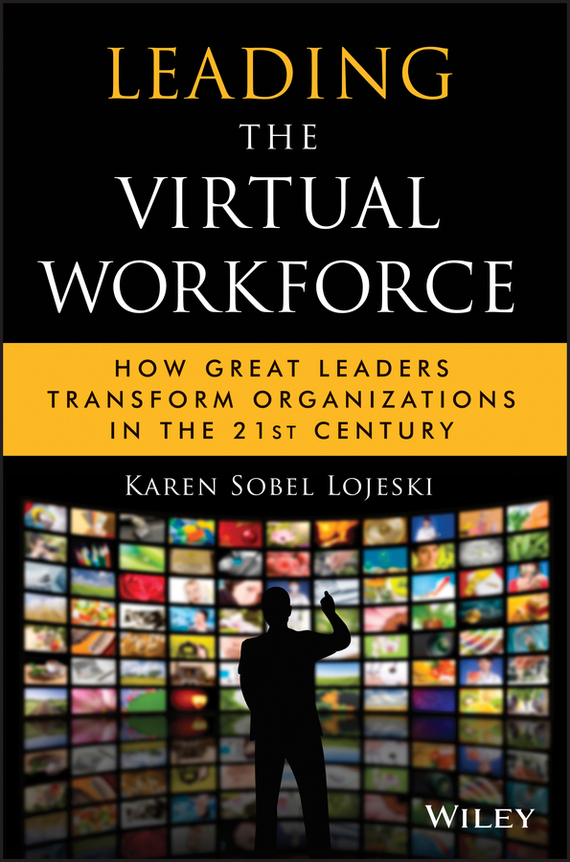 Karen Lojeski Sobel Leading the Virtual Workforce. How Great Leaders Transform Organizations in the 21st Century karen cvitkovich leading across new borders