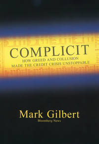 Mark  Gilbert - Complicit. How Greed and Collusion Made the Credit Crisis Unstoppable