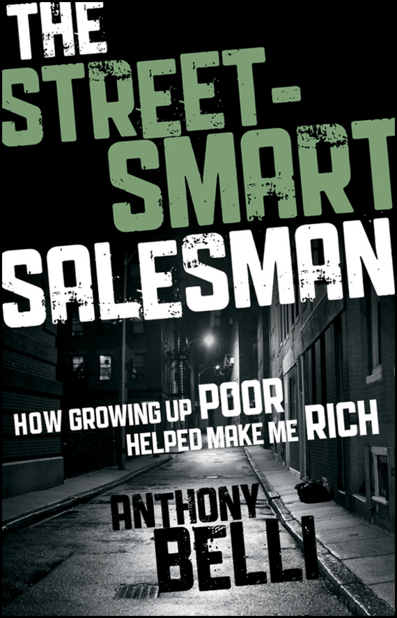Anthony  Belli The Street-Smart Salesman. How Growing Up Poor Helped Make Me Rich madhavan ramanujam monetizing innovation how smart companies design the product around the price
