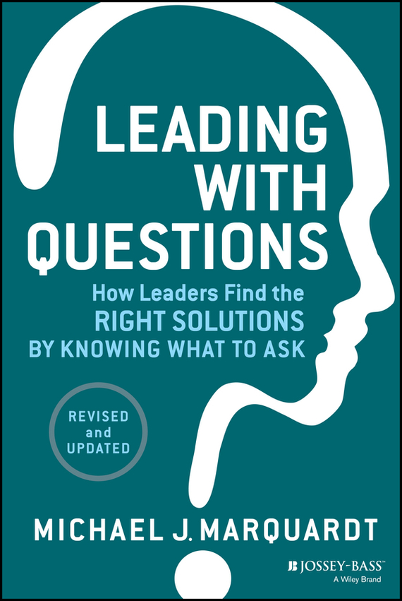 Michael Marquardt J. Leading with Questions. How Leaders Find the Right Solutions by Knowing What to Ask karen cvitkovich leading across new borders
