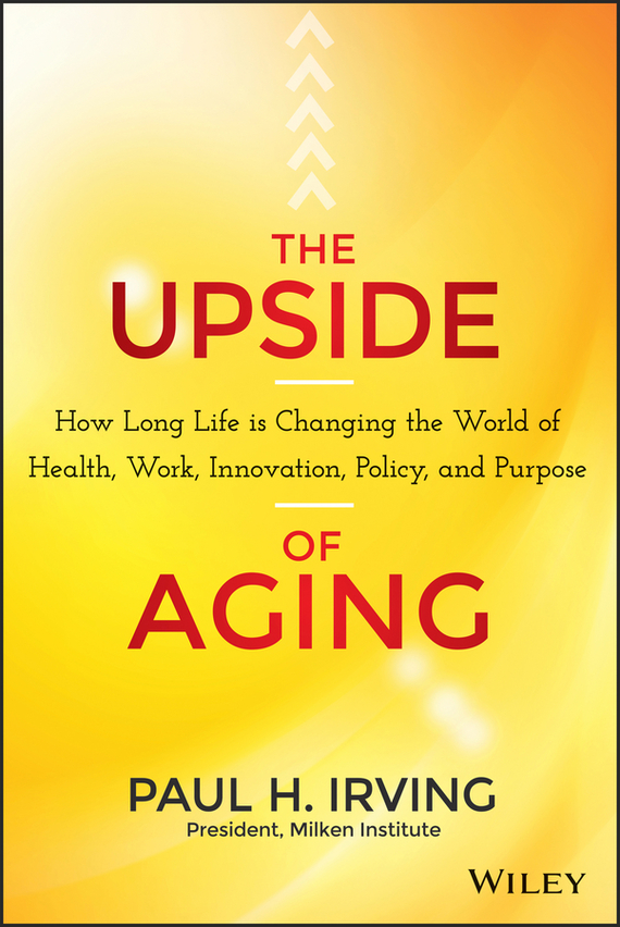 Paul  Irving The Upside of Aging. How Long Life Is Changing the World of Health, Work, Innovation, Policy and Purpose madhavan ramanujam monetizing innovation how smart companies design the product around the price