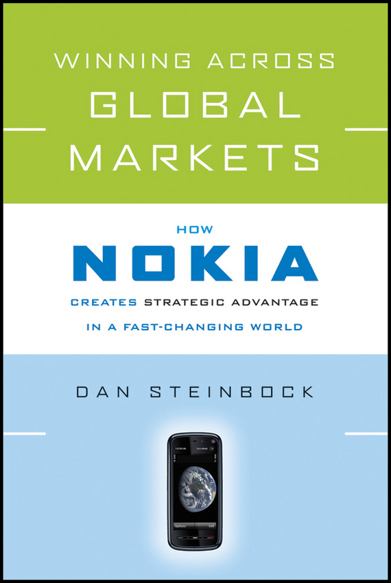 Dan  Steinbock Winning Across Global Markets. How Nokia Creates Strategic Advantage in a Fast-Changing World seena sharp competitive intelligence advantage how to minimize risk avoid surprises and grow your business in a changing world