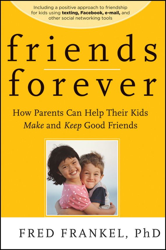 Fred  Frankel Friends Forever. How Parents Can Help Their Kids Make and Keep Good Friends fat talk – what girls & their parents say about dieting
