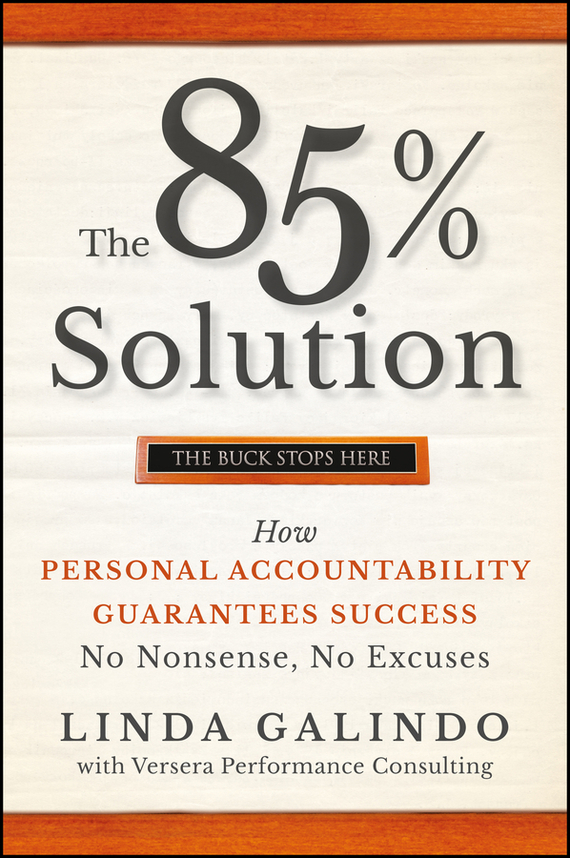 Linda Galindo The 85% Solution. How Personal Accountability Guarantees Success -- No Nonsense, No Excuses
