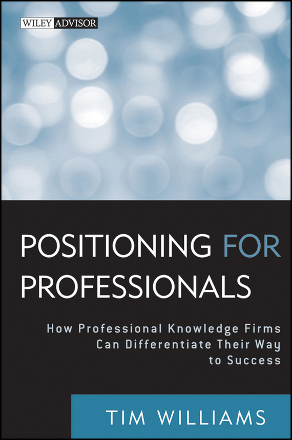 Tim Williams Positioning for Professionals. How Professional Knowledge Firms Can Differentiate Their Way to Success phil simon message not received why business communication is broken and how to fix it