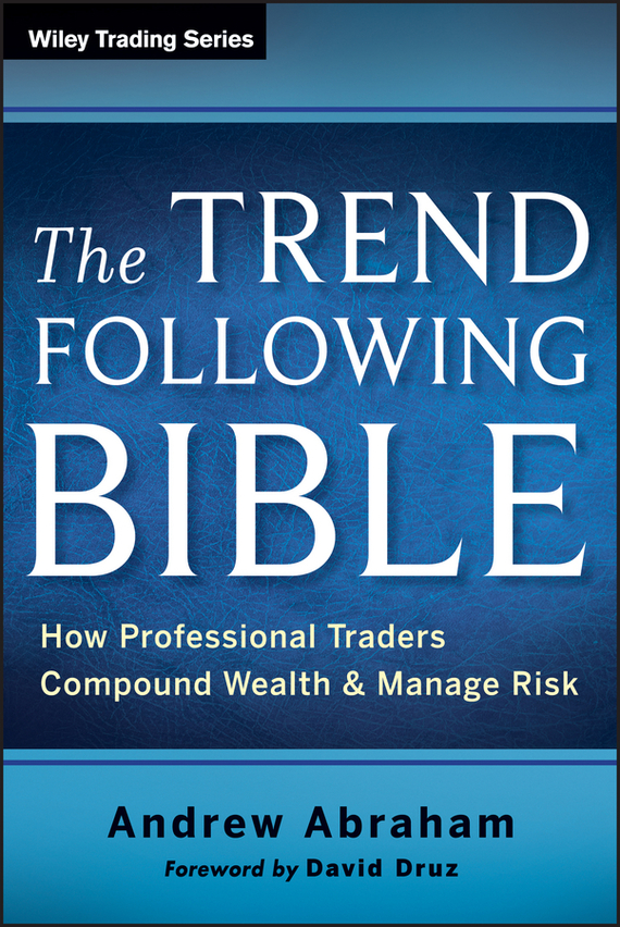 Andrew  Abraham The Trend Following Bible. How Professional Traders Compound Wealth and Manage Risk andrew teufel fisher investments on technology