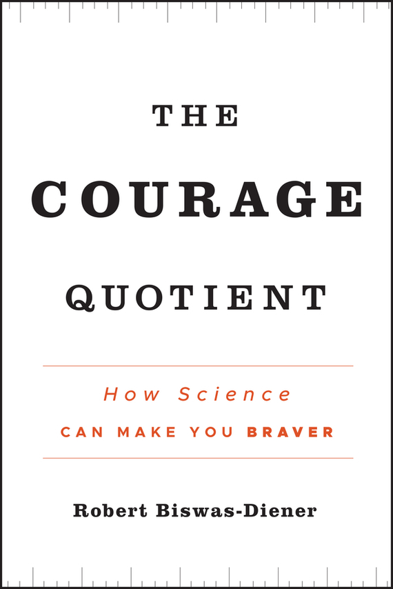 Robert  Biswas-Diener The Courage Quotient. How Science Can Make You Braver blog