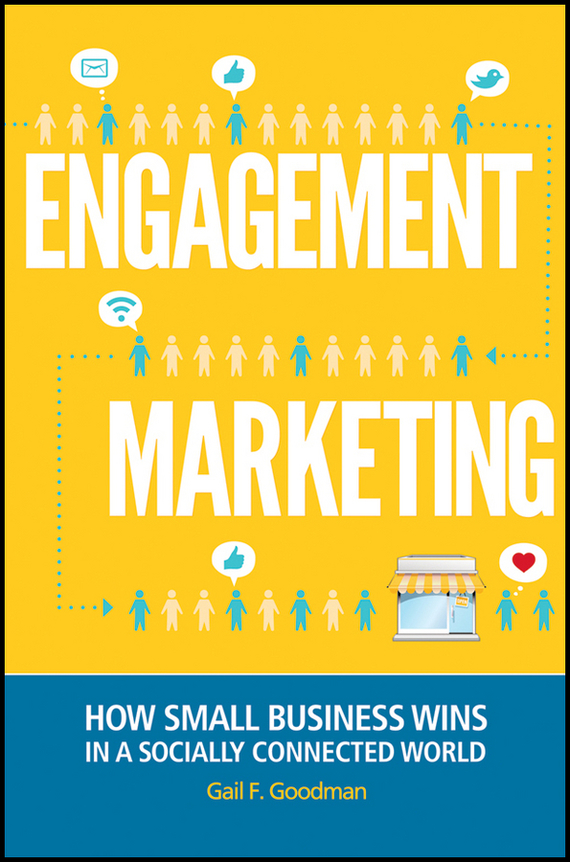 Gail Goodman F. Engagement Marketing. How Small Business Wins in a Socially Connected World dionne kasian lew the social executive how to master social media and why it s good for business