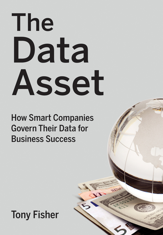 Tony  Fisher The Data Asset. How Smart Companies Govern Their Data for Business Success madhavan ramanujam monetizing innovation how smart companies design the product around the price