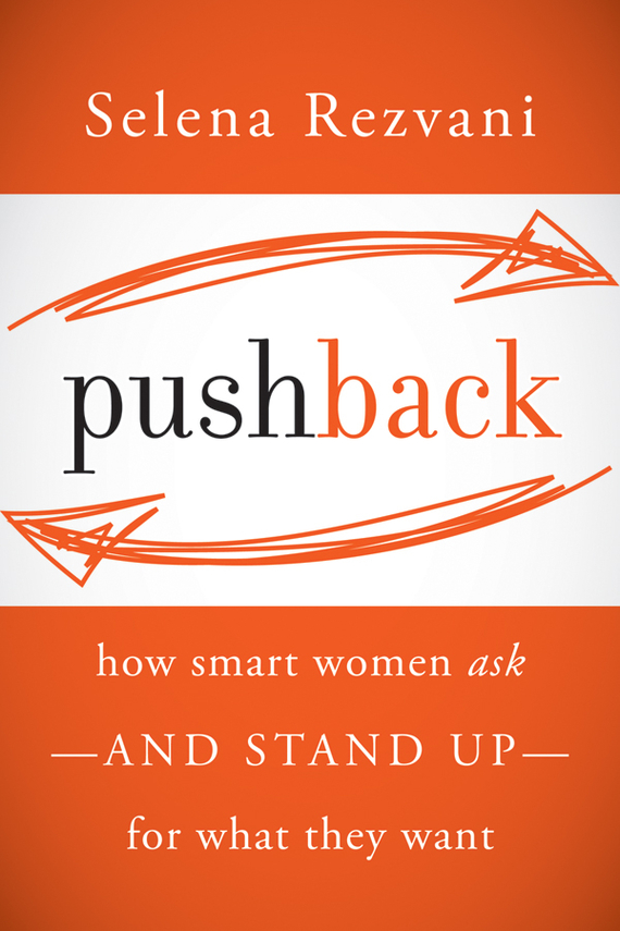 Selena  Rezvani Pushback. How Smart Women Ask--and Stand Up--for What They Want selena rezvani pushback how smart women ask and stand up for what they want