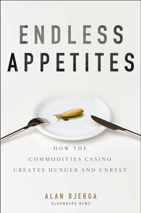 Alan  Bjerga Endless Appetites. How the Commodities Casino Creates Hunger and Unrest pierino ursone how to calculate options prices and their greeks exploring the black scholes model from delta to vega