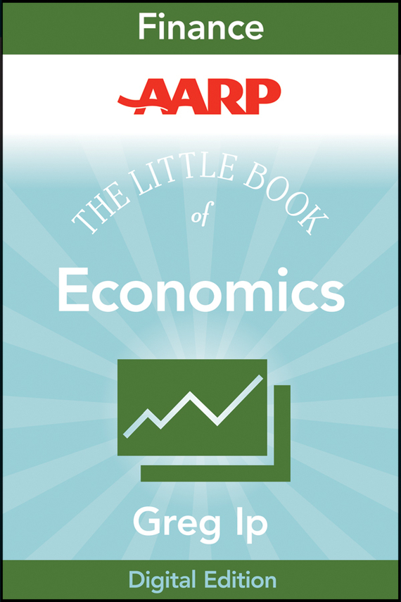 Greg  Ip AARP The Little Book of Economics. How the Economy Works in the Real World the little old lady who broke all the rules