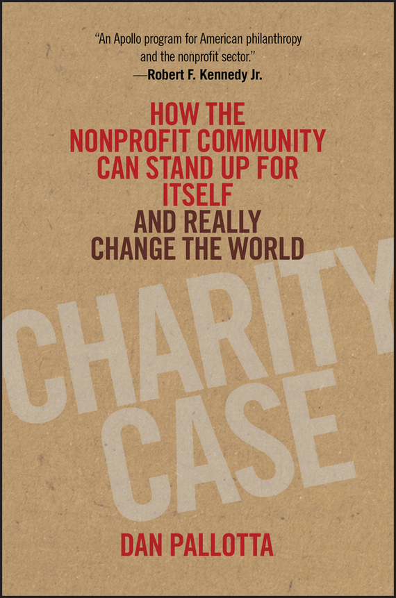 Dan  Pallotta Charity Case. How the Nonprofit Community Can Stand Up For Itself and Really Change the World alison green managing to change the world the nonprofit manager s guide to getting results