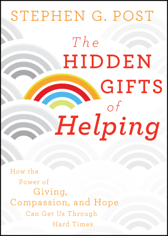 Stephen Post G. The Hidden Gifts of Helping. How the Power of Giving, Compassion, and Hope Can Get Us Through Hard Times stephen frey the successor