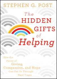 Stephen Post G. - The Hidden Gifts of Helping. How the Power of Giving, Compassion, and Hope Can Get Us Through Hard Times