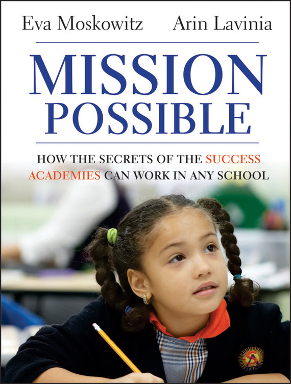 Eva Moskowitz Mission Possible. How the Secrets of the Success Academies Can Work in Any School ISBN: 9781118226322