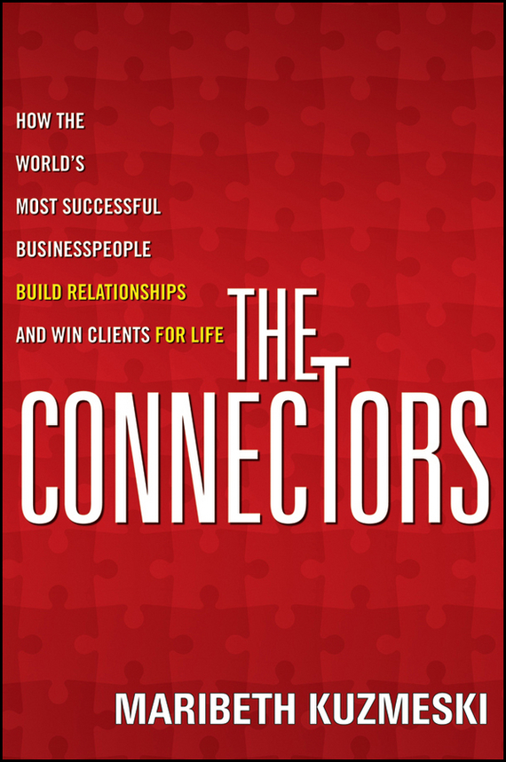 Maribeth Kuzmeski The Connectors. How the World's Most Successful Businesspeople Build Relationships and Win Clients for Life tony lendrum building high performance business relationships rescue improve and transform your most valuable assets