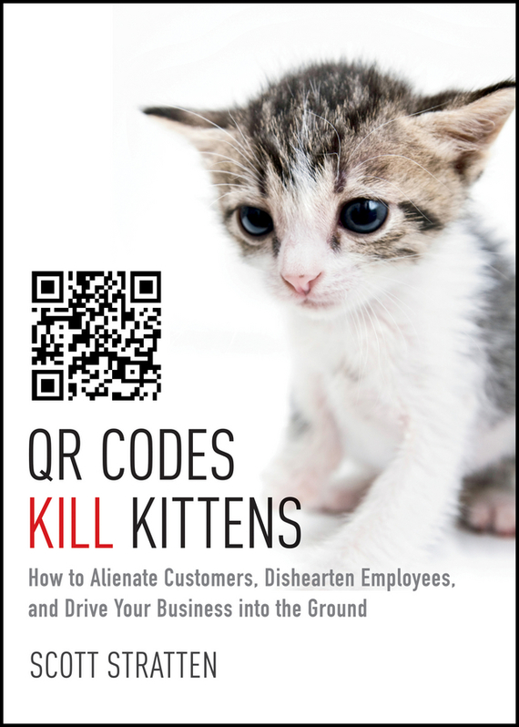 Scott Stratten QR Codes Kill Kittens. How to Alienate Customers, Dishearten Employees, and Drive Your Business into the Ground ISBN: 9781118786901 jim hornickel negotiating success tips and tools for building rapport and dissolving conflict while still getting what you want