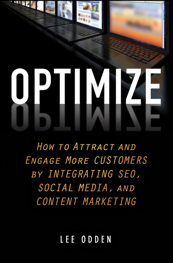 Lee Odden Optimize. How to Attract and Engage More Customers by Integrating SEO, Social Media, and Content Marketing customer oriented marketing strategy theory and practice