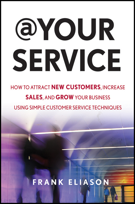 Frank Eliason At Your Service. How to Attract New Customers, Increase Sales, and Grow Your Business Using Simple Customer Service Techniques kelly mcdonald crafting the customer experience for people not like you how to delight and engage the customers your competitors don t understand