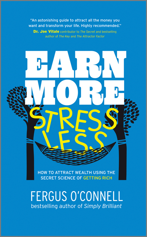 Fergus O'Connell Earn More, Stress Less. How to attract wealth using the secret science of getting rich Your Practical Guide to Living the Law of Attraction