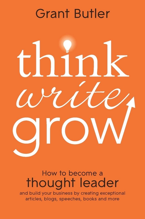 Grant  Butler Think Write Grow. How to Become a Thought Leader and Build Your Business by Creating Exceptional Articles, Blogs, Speeches, Books and More