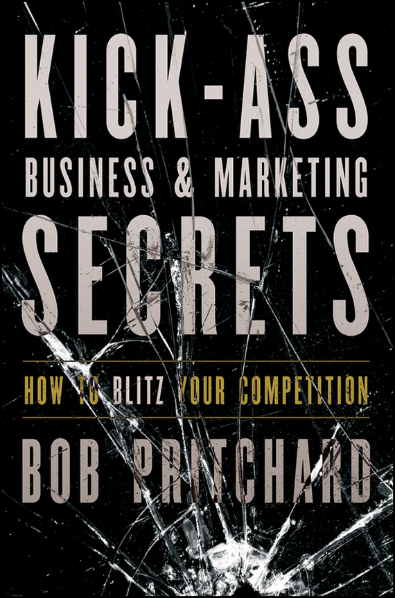 Bob  Pritchard Kick Ass Business and Marketing Secrets. How to Blitz Your Competition bob negen marketing your retail store in the internet age