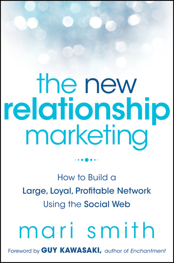 Mari Smith The New Relationship Marketing. How to Build a Large, Loyal, Profitable Network Using the Social Web dionne kasian lew the social executive how to master social media and why it s good for business