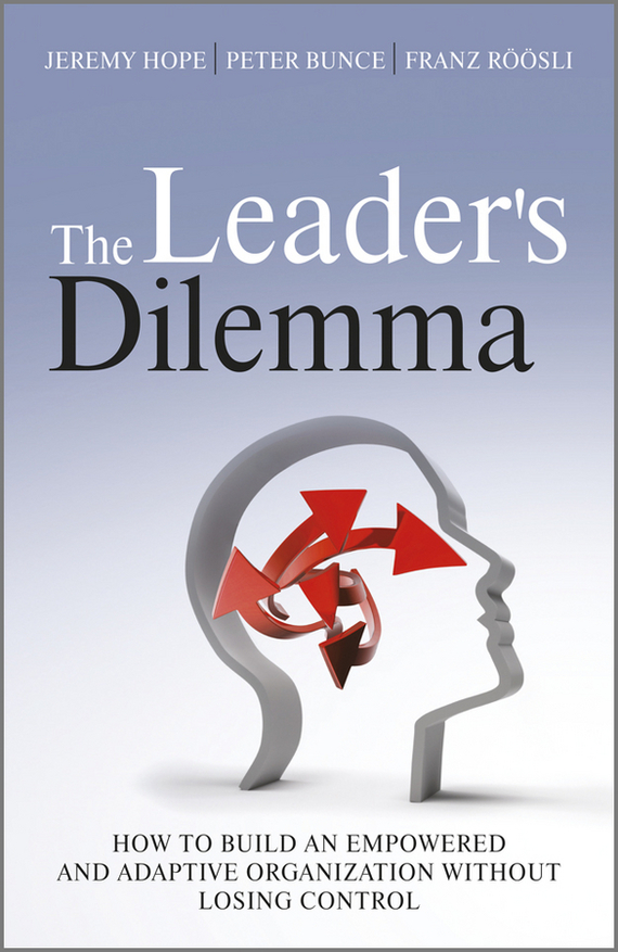 Jeremy  Hope The Leader's Dilemma. How to Build an Empowered and Adaptive Organization Without Losing Control pierino ursone how to calculate options prices and their greeks exploring the black scholes model from delta to vega